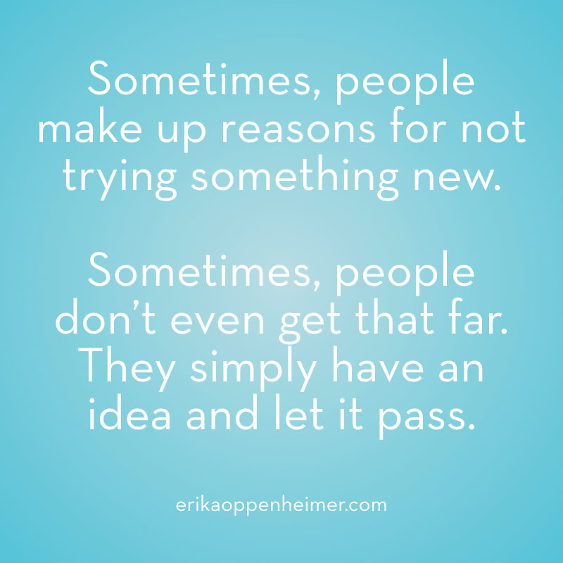 Sometimes, people make up reasons for not trying something new. Sometimes people don't even get that far. They simply have an idea and let it pass. // #motivation #qotd #studyspo // erikaoppenheimer.com