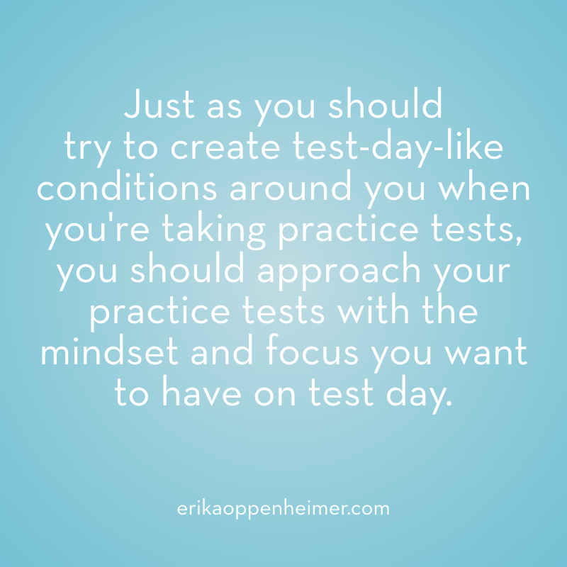 Just as you should  try to create test-day-like conditions around you when you're taking practice tests, you should approach your practice tests with the mindset and focus you want to have on test day. --erikaoppenheimer.com #sat #act #satprep #actprep #testprep #mindset #mindfulness