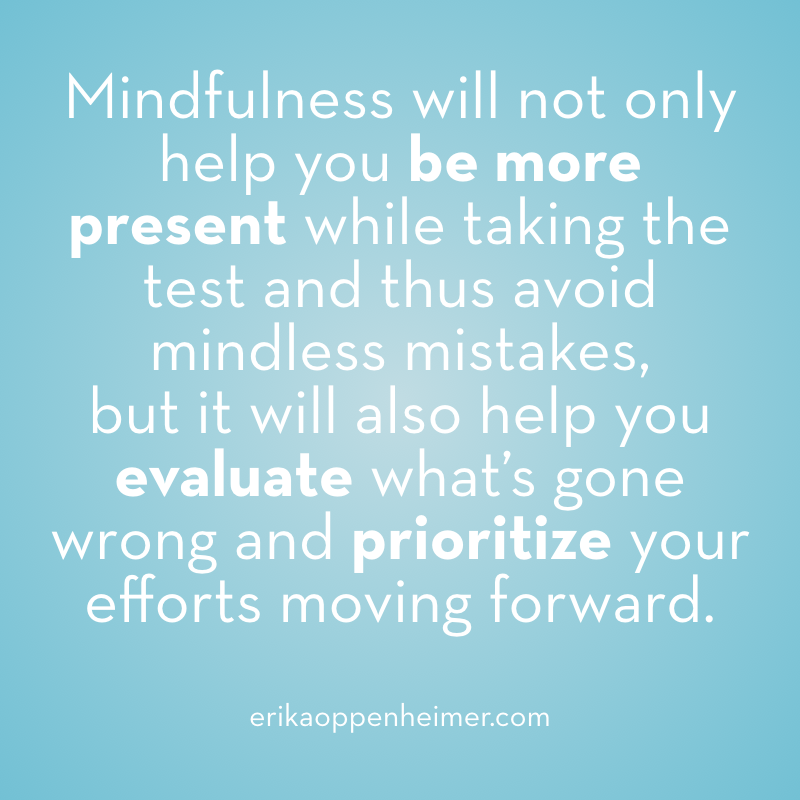 Mindfulness will not only help you be more present while taking the test and thus avoid mindless mistakes, but it will also help you evaluate what's gone wrong and prioritize your efforts moving forward. -- erickaoppenheimer.com #mindfulness #carelessmistakes #testtaking #satprep #actprep #sat #act #testprep #collegeadmissions