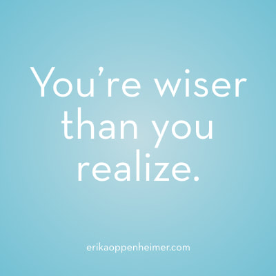 You're wiser than you realize. // erikaoppenheimer.com // BLOG: Four Thoughts That Stop You from Making Changes... and What to Do About Them