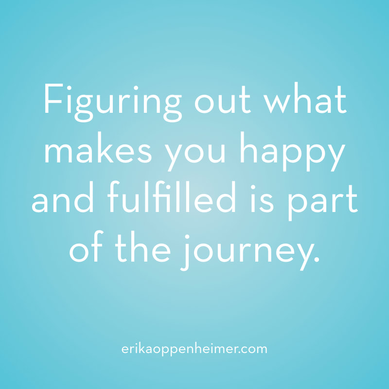 Figuring out what makes you happy and fulfilled is part of the journey.  // erikaoppenheimer.com