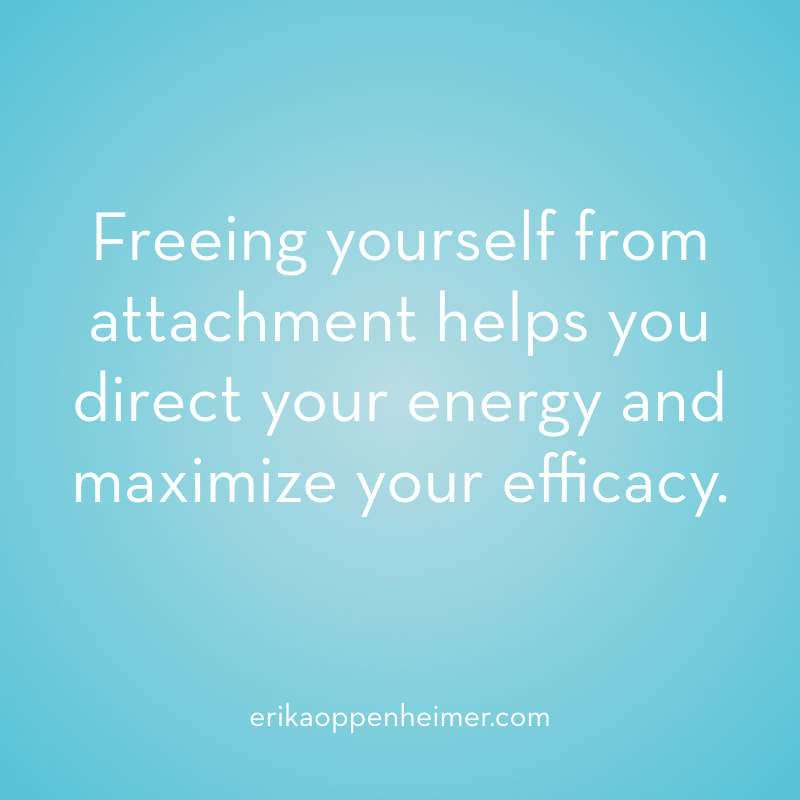 Freeing yourself from attachment helps you direct your energy and maximize your efficacy. // erikaoppenheimer.com