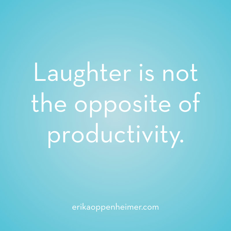Laughter is not the opposite of productivity.