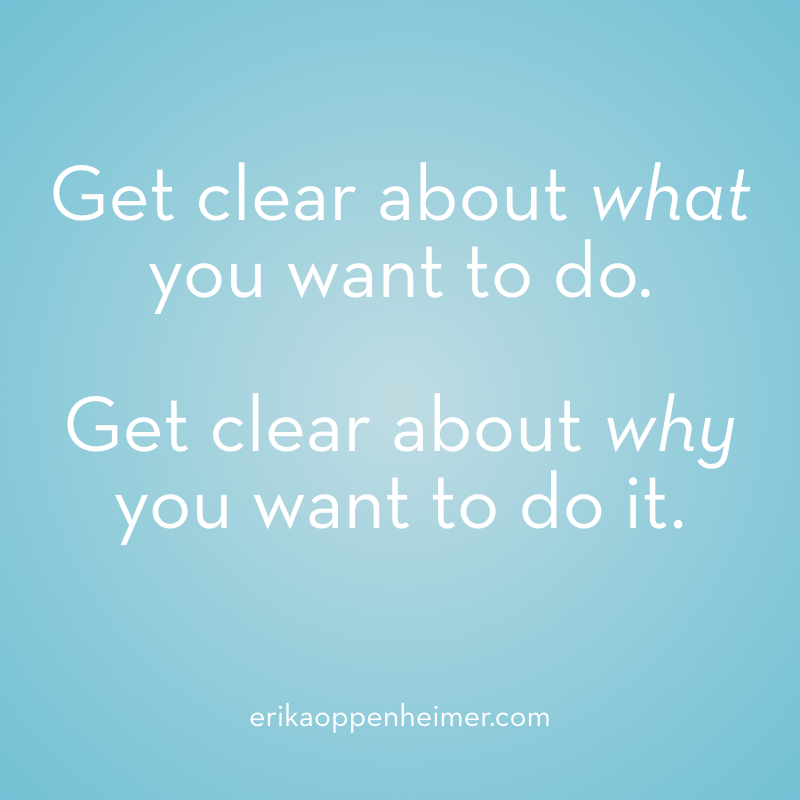 Get clear about what you want to do. Get clear about why you want to do it. --erikaoppenheimer.com #clarity #goalsetting #testprep #sat #act