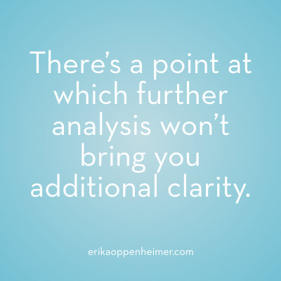 There's a point at which further analysis won't bring you additional clarity. // erikaoppenheimer.com // #decisionmaking #analysis #clarity #qotd #motivation #acingit