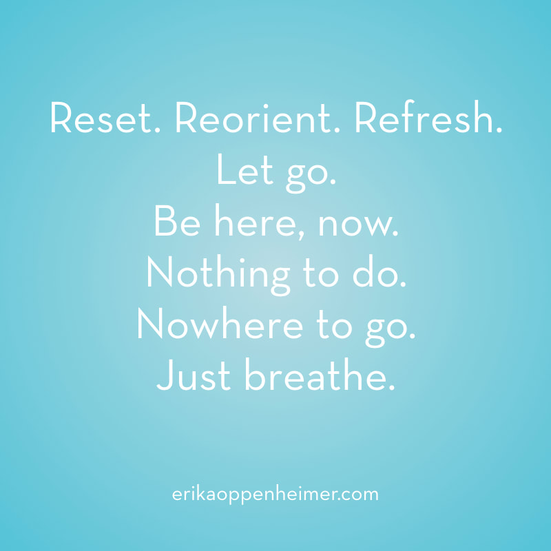 Reset. Reorient. Refresh. Let go. Be here, now. Nothing to do. Nowhere to go. Just breathe. // erikaoppenheimer.com // Five Minute Meditation Challenge