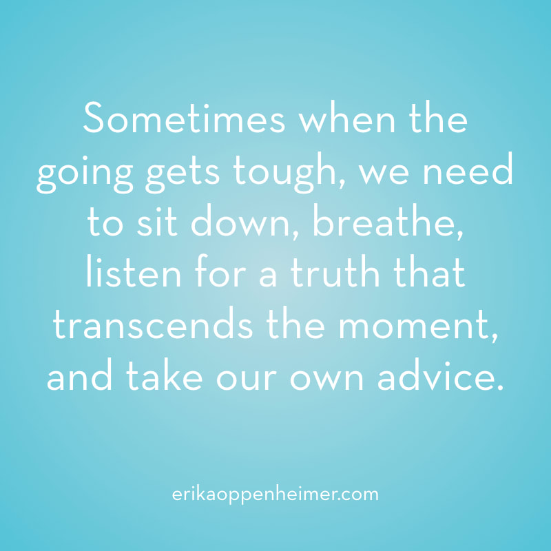Sometimes when the going gets tough, we need to sit down, breathe, listen for a truth that transcends the moment, and take our own advice. // erikaoppenheimer.com // Take Your Own Advice